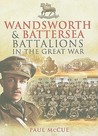 Wandsworth and Battersea Battalions in the Great War: The 13th (Service) Battalion (Wandsworth): The East Surrey Regiment, the 10th (Service) Battalion (Battersea): The Queen's (Royal West Surrey) Regiment, 1915-1918