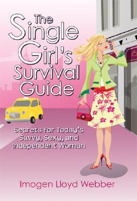 Download The Single Girl's Survival Guide: Secrets for Today's Savvy, Sexy, and Independent Woman by Imogen Lloyd Webber PDF