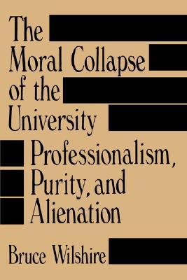 The Moral Collapse of the University by Bruce W. Wilshire