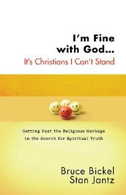 I'm Fine with God... It's Christians I Can't Stand by Bruce Bickel