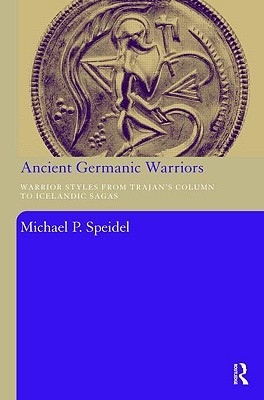 Ancient Germanic Warriors: Warrior Styles from Trajan's Column to Icelandic Sagas