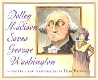 Dolley Madison Saves George Washington by Don  Brown