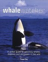 Whale Watcher: A Global Guide to Watching Whales, Dolphins and Porpoises in the Wild