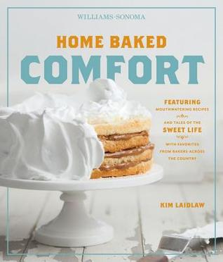 Home Baked Comfort (Williams-Sonoma): Featuring Mouthwatering Recipes and Tales of the Sweet Life with Favorites from Bakers Across the Country