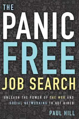 Panic Free Job Search: Unleash the Power of the Web and Social Networking to Get Hired