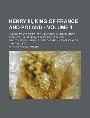 Henry III, King of France and Poland (Volume 1); His Court and Times. from Numerous Unpublished Sources, Including Ms. Documents in the Bibliotheque I