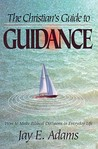 The Christian's Guide to Guidance: How to Make Biblical Decisions in Everyday Life