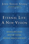 Eternal Life: A New Vision: Beyond Religion, Beyond Theism, Beyond Heaven and Hell