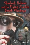 Sherlock Holmes and the Flying Zombie Death Monkeys by Chris   Wood
