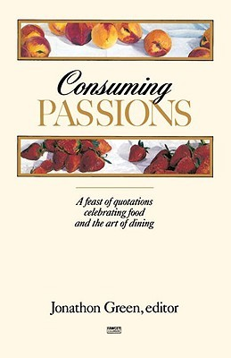 Consuming Passions: A Feast of Quotations Celebrating Food and the Art of Dining