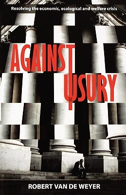 Against Usury - Resolving the Economic and Ecological Crisis by Robert Van Der Weyer