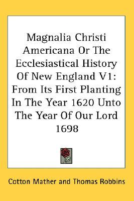 Magnalia Christi Americana or the Ecclesiastical History of New England V1: From Its First Planting in the Year 1620 Unto the Year of Our Lord 1698