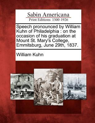 Speech Pronounced by William Kuhn of Philadelphia: On the Occasion of His Graduation at Mount St. Mary's College, Emmitsburg, June 29th, 1837.