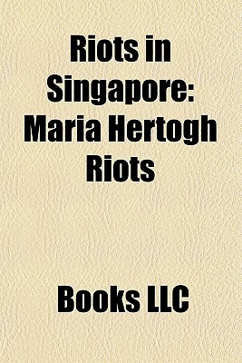 Riots in Singapore: Maria Hertogh Riots, 1969 Race Riots of Singapore, 1964 Race Riots in Singapore, Hock Lee Bus Riots  by  Books LLC