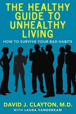 The Healthy Guide to Unhealthy Living by David J. Clayton