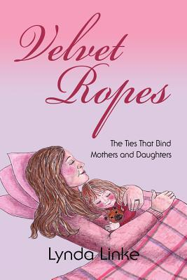 Velvet Ropes: The Ties That Bind Mothers and Daughters  by  Lynda Linke