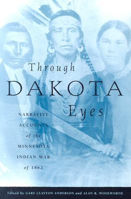 Through Dakota Eyes: Narrative Accounts Of The Minnesota Indian War Of 1863