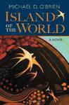 The Island of the World by Michael D. O'Brien