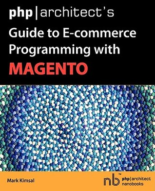 PHP/Architect's Guide to E-Commerce Programming with Magento by Mark Kimsal