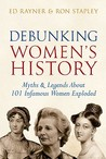 Debunking Women's History: Myths and Legends About 101 Infamous Women Exploded