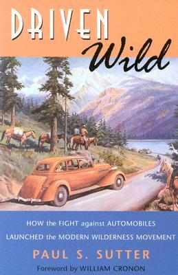 Driven Wild: How the Fight Against Automobiles Launched the Modern Wilderness Movement Weyerhaeuser Environmental Books