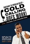 Contrary to Popular Belief-Cold Calling Does Work!: Volume I: Effectiveness, the Art of Appointment Making