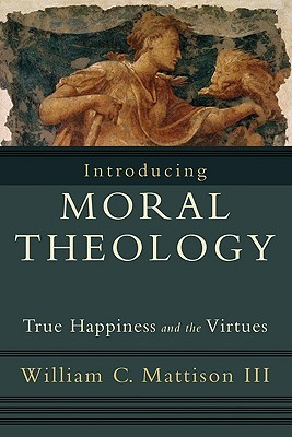 Introducing Moral Theology by William C. Mattison III