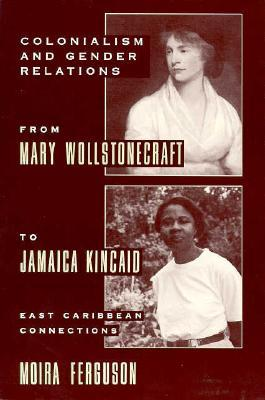 Colonialism and Gender from Mary Wollstonecraft to Jamaica Ki... by Moira Ferguson