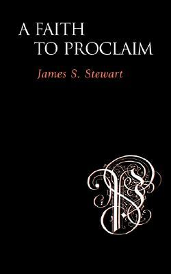 A Faith to Proclaim by James S. Stewart