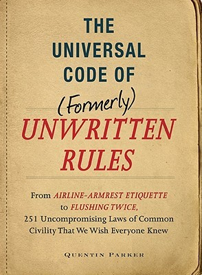 The Incontrovertible Code Of (Formerly) Unwritten Rules: From Airline  Armrest Etiquette To Flushing Twice, 251 Universal Laws Of Common Civility That We Wish Everything Knew