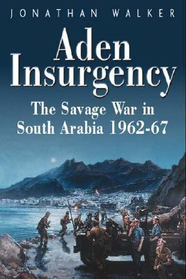 Aden Insurgency: The Savage War in South Arabia 1962-67
