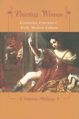 Painting Women: Cosmetics, Canvases, and Early Modern Culture