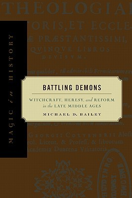 Battling Demons: Witchcraft, Heresy, and Reform in the Late Middle Ages Michael D. Bailey