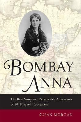 "Bombay Anna: The Real Story and Remarkable Adventures of the ""King and I"" Governess"