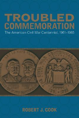 Free download Troubled Commemoration: The American Civil War Centennial, 1961-1965 PDF by Robert J. Cook