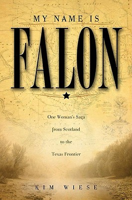 My Name Is Falon: One Woman's Saga from Scotland to the Texas Frontier Kim Wiese