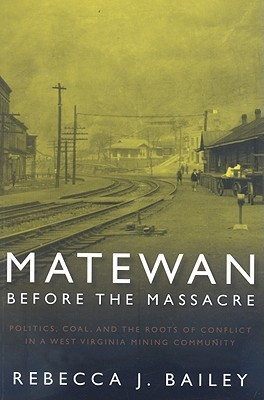Matewan Before the Massacre: Politics, Coal and the Roots of Conflict in a West Virginia Mining Community