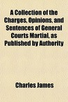 A Collection of the Charges, Opinions, and Sentences of General Courts Martial, as Published by Authority