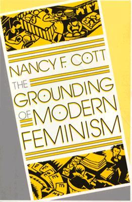 The Grounding of Modern Feminism by Nancy F. Cott