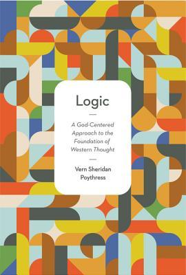 Download online for free Logic: A God-Centered Approach to the Foundation of Western Thought FB2 by Vern Sheridan Poythress