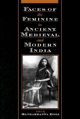 Faces of the Feminine in Ancient, Medieval, & Modern India by Mandakranta Bose