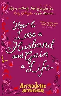How To Lose A Husband And Gain A Life by Bernadette Strachan