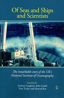 Of Seas and Ships and Scientists: The Remarkable History of the UK's National Institute of Oceanography, 1949-1973