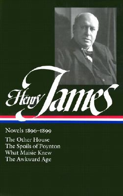 Henry James: Novels 1896-1899: The Other House / The Spoils of Poynton / What Maisie Knew / The Awkward Age (Library of America) Henry James and Myra Jehlen