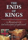 The Ends Of Kings: An Illustrated Guide To The Death And Burial Places Of English Monarchs