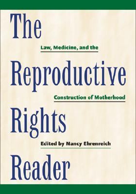 Read The Reproductive Rights Reader: Law, Medicine, and the Construction of Motherhood iBook by Nancy Ehrenreich