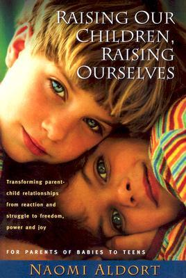 Raising Our Children, Raising Ourselves by Naomi Aldort