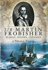 Sir Martin Frobisher: Seaman, Soldier, Explorer