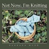 Not Now, I'm Knitting: Sweaters, Shawls, Vests, and Other Patterns in Classic and Contemporary Styles