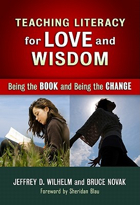 Teaching Literacy for Love and Wisdom by Jeffrey D. Wilhelm